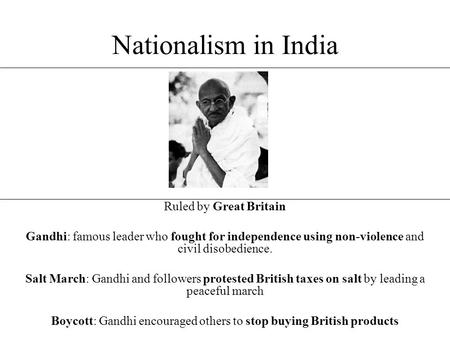 Nationalism in India Ruled by Great Britain Gandhi: famous leader who fought for independence using non-violence and civil disobedience. Salt March: Gandhi.