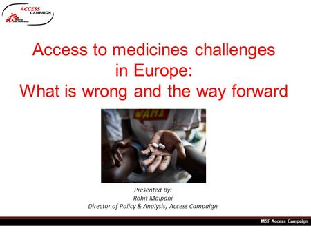 Access to medicines challenges in Europe: What is wrong and the way forward Presented by: Rohit Malpani Director of Policy & Analysis, Access Campaign.
