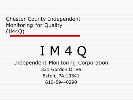 Chester County Independent Monitoring for Quality (IM4Q) I M 4 Q Independent Monitoring Corporation 331 Gordon Drive Exton, PA 19341 610-594-0290.