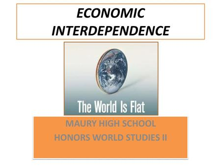 ECONOMIC INTERDEPENDENCE MAURY HIGH SCHOOL HONORS WORLD STUDIES II MAURY HIGH SCHOOL HONORS WORLD STUDIES II.