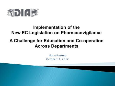 Horst Kastrup October 11, 2012 Implementation of the New EC Legislation on Pharmacovigilance A Challenge for Education and Co-operation Across Departments.