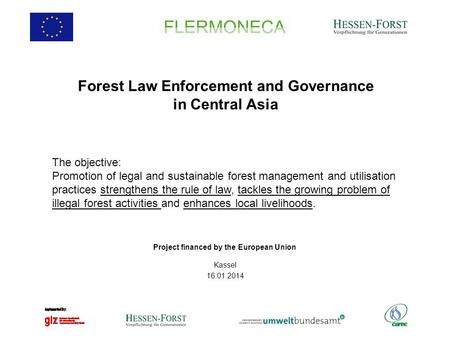 Forest Law Enforcement and Governance in Central Asia Kassel 16.01.2014 Project financed by the European Union The objective: Promotion of legal and sustainable.