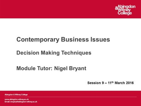 Contemporary Business Issues Decision Making Techniques Module Tutor: Nigel Bryant Session 9 – 11 th March 2016.