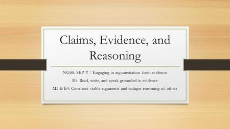 Claims, Evidence, and Reasoning NGSS: SEP # 7 Engaging in argumentation from evidence E5: Read, write, and speak grounded in evidence M3 & E4: Construct.