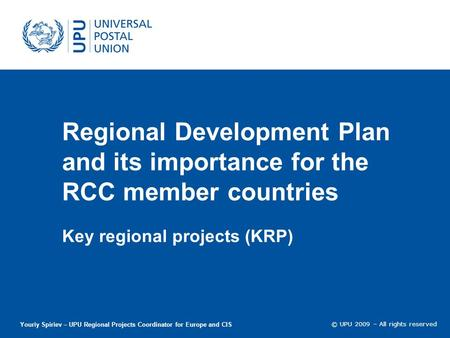 © UPU 2009 – All rights reserved Regional Development Plan and its importance for the RCC member countries Key regional projects (KRP) Youriy Spiriev –