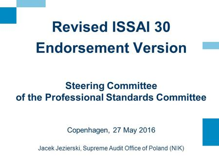 Revised ISSAI 30 Endorsement Version Steering Committee of the Professional Standards Committee Copenhagen, 27 May 2016 Jacek Jezierski, Supreme Audit.