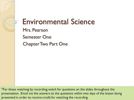 Environmental Science Mrs. Pearson Semester One Chapter Two Part One * For those watching by recording, watch for questions on the slides throughout the.