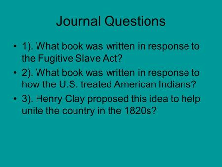 Journal Questions 1). What book was written in response to the Fugitive Slave Act? 2). What book was written in response to how the U.S. treated American.