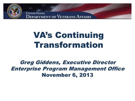 VA's Continuing Transformation Greg Giddens, Executive Director Enterprise Program Management Office November 6, 2013.