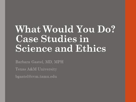 What Would You Do? Case Studies in Science and Ethics Barbara Gastel, MD, MPH Texas A&M University
