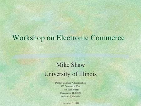 Workshop on Electronic Commerce Mike Shaw University of Illinois Dept of Business Administration 350 Commerce West 1206 Sixth Street Champaign, IL 61820.