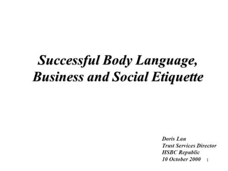1 Successful Body Language, Business and Social Etiquette Doris Lau Trust Services Director HSBC Republic 10 October 2000.