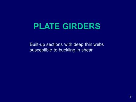 1 PLATE GIRDERS Built-up sections with deep thin webs susceptible to buckling in shear.