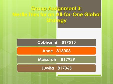 Group Assignment 3: Group Assignment 3: Nestle Tries for an All-for-One Global Strategy Cubhasini 817513Anne 818008Maisarah 817929Juwita 817365.