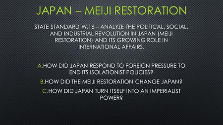 STATE STANDARD W.16 – ANALYZE THE POLITICAL, SOCIAL, AND INDUSTRIAL REVOLUTION IN JAPAN (MEIJI RESTORATION) AND ITS GROWING ROLE IN INTERNATIONAL AFFAIRS.