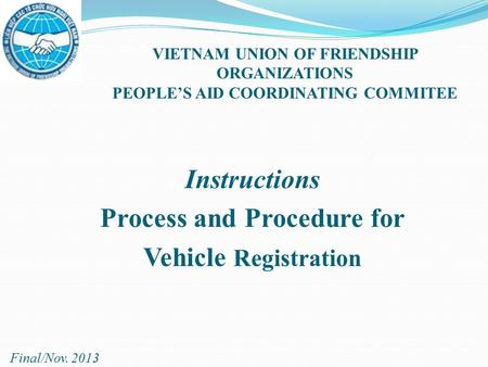 Instructions Process and Procedure for Vehicle Registration VIETNAM UNION OF FRIENDSHIP ORGANIZATIONS PEOPLE'S AID COORDINATING COMMITEE Final/Nov. 2013.