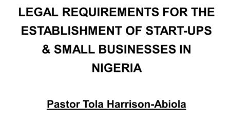 LEGAL REQUIREMENTS FOR THE ESTABLISHMENT OF START-UPS & SMALL BUSINESSES IN NIGERIA Pastor Tola Harrison-Abiola.