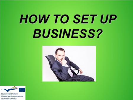 HOW TO SET UP BUSINESS?. Good idea – a half of battle If you have a idea you have almost everything, so finish that in few steps.