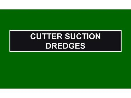 CUTTER SUCTION DREDGES. Cutter Suction Configuration Cutter Suction Configuration ` Water Level Chart Datum Channel Design Depth Channel Design Overdepth.