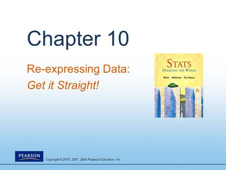 Copyright © 2010, 2007, 2004 Pearson Education, Inc. Chapter 10 Re-expressing Data: Get it Straight!