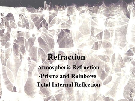 Refraction -Atmospheric Refraction -Prisms and Rainbows -Total Internal Reflection.
