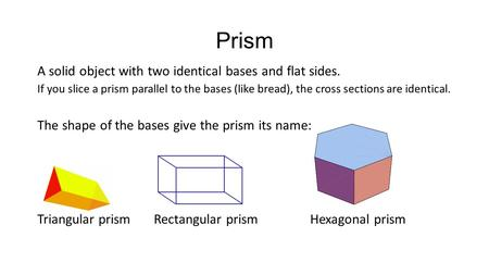 Prism A solid object with two identical bases and flat sides. If you slice a prism parallel to the bases (like bread), the cross sections are identical.