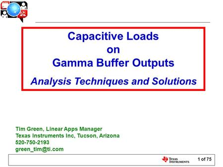 1 of 75 Capacitive Loads on Gamma Buffer Outputs Analysis Techniques and Solutions Tim Green, Linear Apps Manager Texas Instruments Inc, Tucson, Arizona.