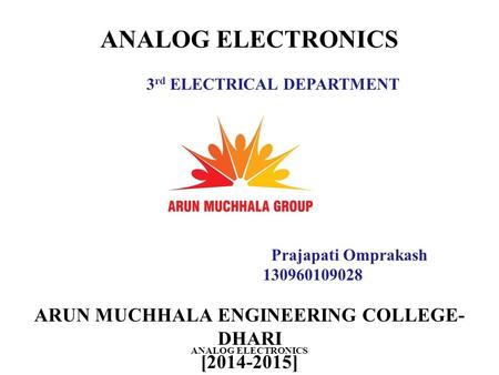 ARUN MUCHHALA ENGINEERING COLLEGE- DHARI [2014-2015] ANALOG ELECTRONICS Prajapati Omprakash 130960109028 3 rd ELECTRICAL DEPARTMENT ANALOG ELECTRONICS.