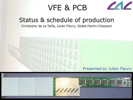 VFE & PCB Status & schedule of production Presented by Julien Fleury Christophe de La Taille, Julien Fleury, Gisèle Martin-Chassard.