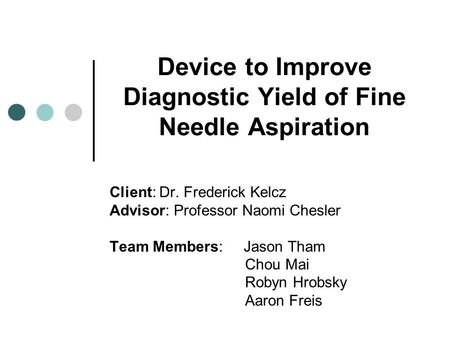 Device to Improve Diagnostic Yield of Fine Needle Aspiration Client: Dr. Frederick Kelcz Advisor: Professor Naomi Chesler Team Members: Jason Tham Chou.