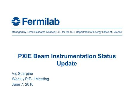 PXIE Beam Instrumentation Status Update Vic Scarpine Weekly PIP-II Meeting June 7, 2016.