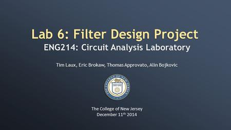 Lab 6: Filter Design Project ENG214: Circuit Analysis Laboratory Tim Laux, Eric Brokaw, Thomas Approvato, Alin Bojkovic The College of New Jersey December.