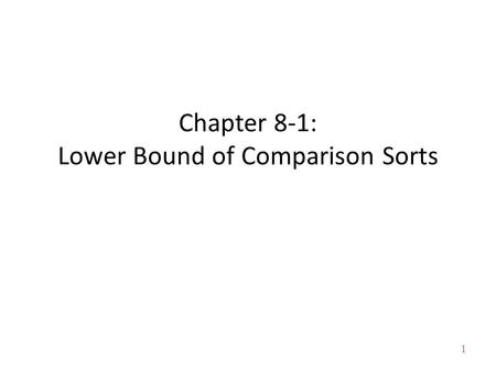 1 Chapter 8-1: Lower Bound of Comparison Sorts. 2 About this lecture Lower bound of any comparison sorting algorithm – applies to insertion sort, selection.