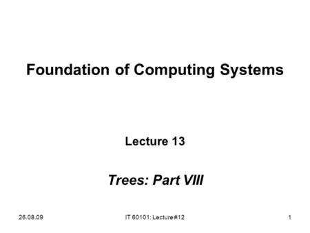 26.08.09IT 60101: Lecture #121 Foundation of Computing Systems Lecture 13 Trees: Part VIII.
