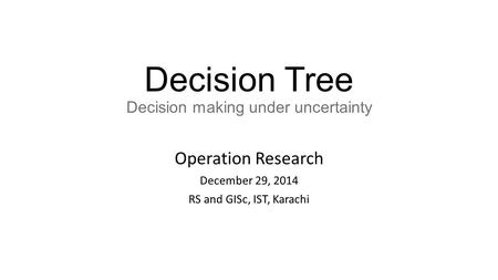 Decision Tree Decision making under uncertainty Operation Research December 29, 2014 RS and GISc, IST, Karachi.