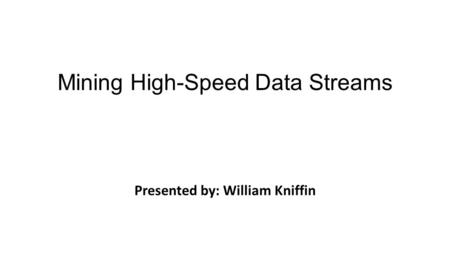 Mining High-Speed Data Streams Presented by: William Kniffin Pedro Domingos Geoff Hulten Sixth ACM SIGKDD International Conference - 2000.