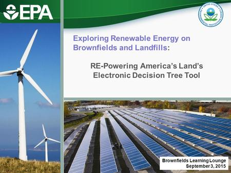 Exploring Renewable Energy on Brownfields and Landfills: RE-Powering America's Land's Electronic Decision Tree Tool Brownfields Learning Lounge September.