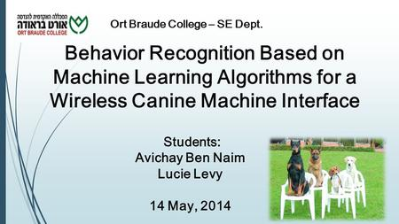 Behavior Recognition Based on Machine Learning Algorithms for a Wireless Canine Machine Interface Students: Avichay Ben Naim Lucie Levy 14 May, 2014 Ort.