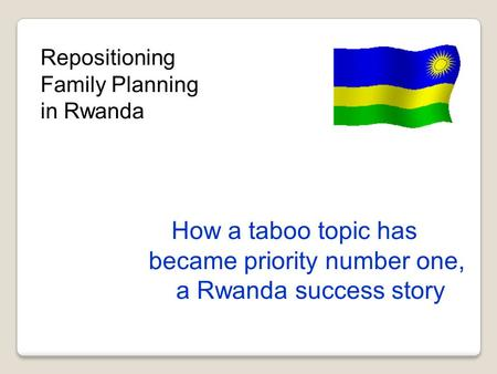 Repositioning Family Planning in Rwanda How a taboo topic has became priority number one, a Rwanda success story.