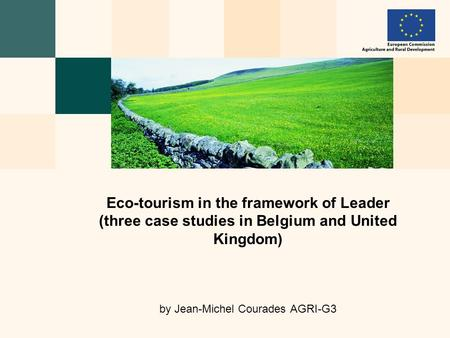 Eco-tourism in the framework of Leader (three case studies in Belgium and United Kingdom) by Jean-Michel Courades AGRI-G3.