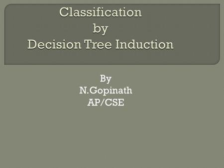 By N.Gopinath AP/CSE.  A decision tree is a flowchart-like tree structure, where each internal node (nonleaf node) denotes a test on an attribute, each.