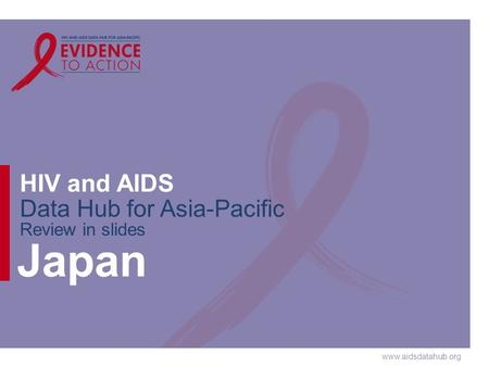 Www.aidsdatahub.org HIV and AIDS Data Hub for Asia-Pacific Review in slides Japan.