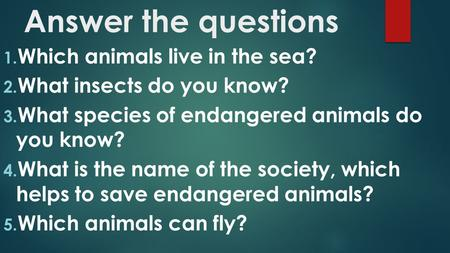 Answer the questions 1. Which animals live in the sea? 2. What insects do you know? 3. What species of endangered animals do you know? 4. What is the name.