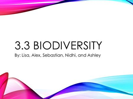 3.3 BIODIVERSITY By: Lisa, Alex, Sebastian, Nidhi, and Ashley.
