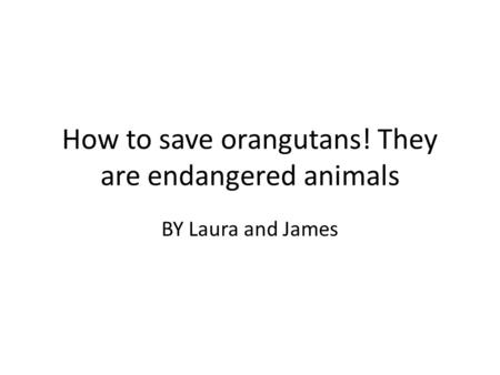 How to save orangutans! They are endangered animals BY Laura and James.
