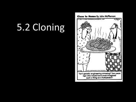 "5.2 Cloning. Clones in Fiction Frau Farbissina: ""Send in the clone!"" Dr. Evil: ""Oh!"" Number One: ""He is exactly like you in every way, except one-eighth."