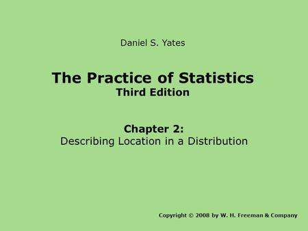 Daniel S. Yates The Practice of Statistics Third Edition Chapter 2: Describing Location in a Distribution Copyright © 2008 by W. H. Freeman & Company.