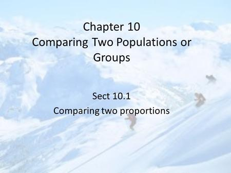Chapter 10 Comparing Two Populations or Groups Sect 10.1 Comparing two proportions.