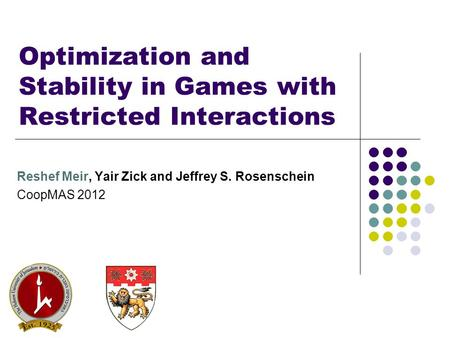 Optimization and Stability in Games with Restricted Interactions Reshef Meir, Yair Zick and Jeffrey S. Rosenschein CoopMAS 2012.