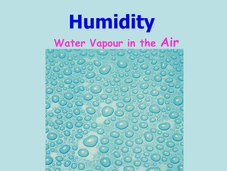 Humidity Water Vapour in the Air. The more water vapour in the atmosphere A) the air becomes heavier. B) the air becomes lighter. C) the air stays the.